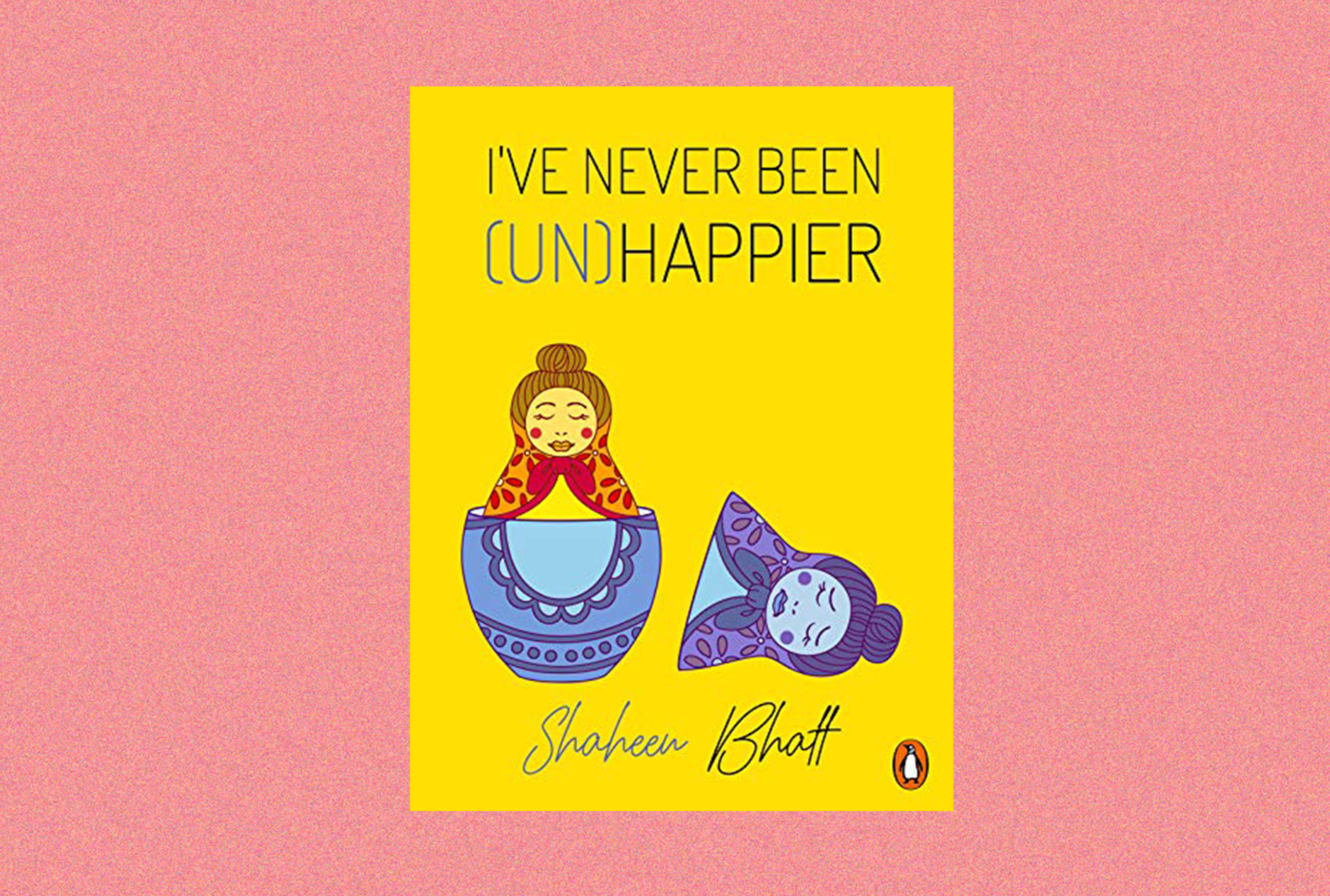 In this picture is the book cover art for I've never been Unhappier by Shaheen Bhatt, and the cover spells out the title and the author's name. The illustration features an open Russian Doll. The external doll is of a blue hue and the one on the inside is yellow and red. The background is also yellow.