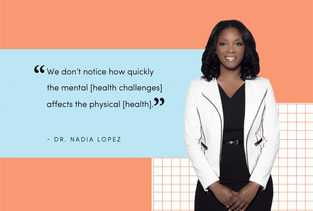 "A portrait image of Dr. Nadia Lopez besides her quote that says ""We don't notice how quickly the mental [health challenges] affects the physical [health]"""