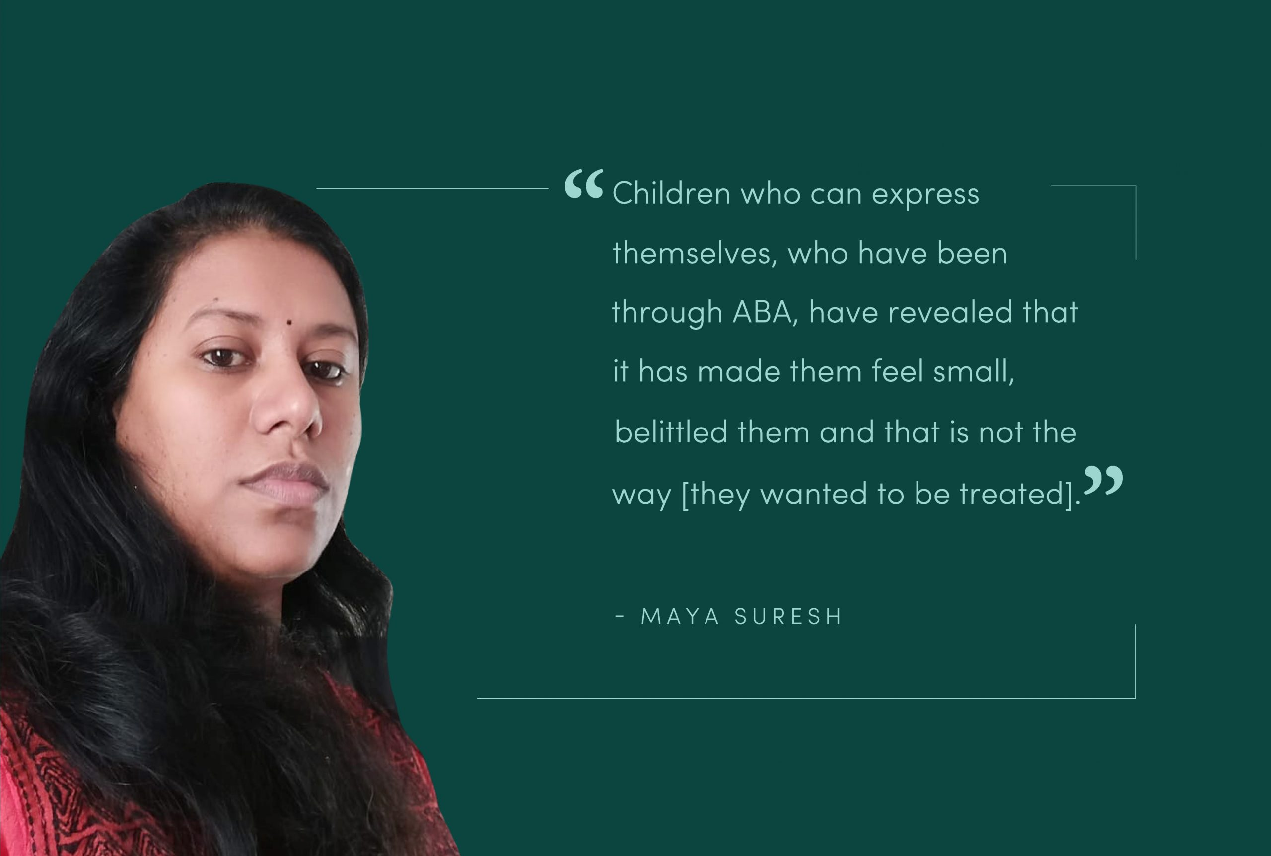 """An image of Maya Suresh with the words: """"Children who can express themselves who have been through ABA have revealed that it has made them feel small, belittled them and that is not the way [they wanted to be treated.]"""""""