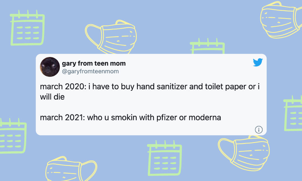 Image of a tweet from @garyfromteenmom: march 2020: i have to buy hand sanitizer and toilet paper or i will die march 2021: who u smokin with pfizer or moderna