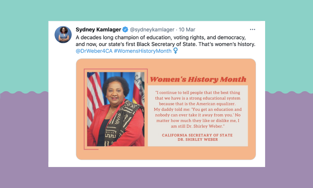 "Image of a tweet from @SydneyKamlager: A decades long champion of education, voting rights, and democracy, and now, our state's first Black Secretary of State. That's women's history. @DrWeber4CA #WomensHistoryMonth. The tweet also has an image of California Secretary of State Dr Shirley Weber with the quote, ""I continue to tell people that the best thing that we have is a strong educational system because that is the American equalizer. My daddy told me: 'You get an education and nobody can ever take it away from you.' No matter how much they like or dislike me. I'm still Dr. Shirley Weber."""