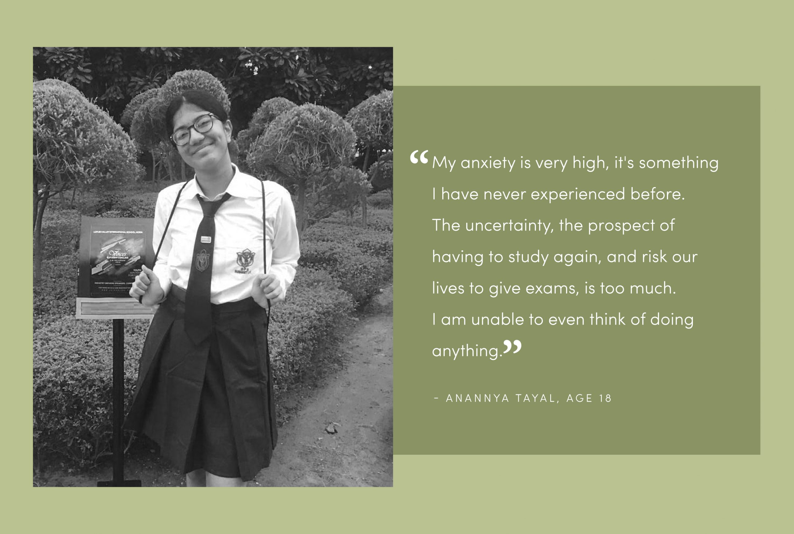"""Photo of CBSE grade 12 student Anannya Tayal smiling at the camera in her school uniform holding her bag strings against a green background with split screen, the quote says """"My anxiety is very high, it's something I have never experienced before. The uncertainty, the prospect of having to study again, and risk our lives to give exams, is too much. I am unable to even think of doing anything."""""""