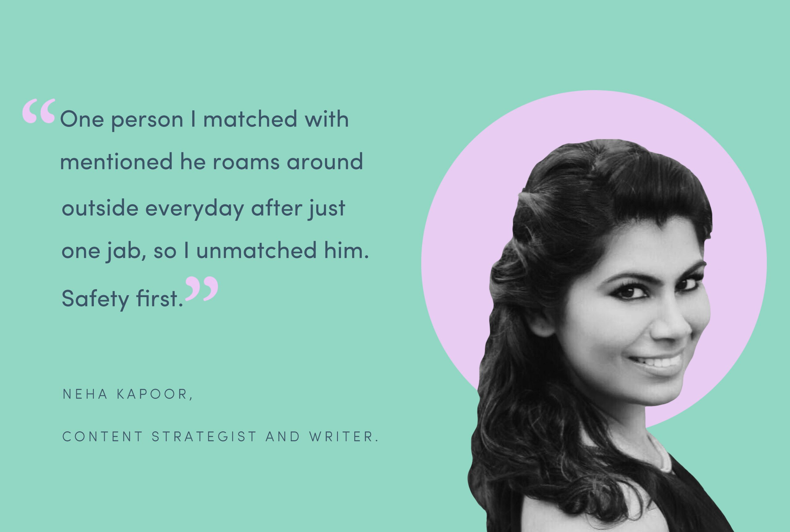 """Image with blue background, showing an image of Neha Kapoor, a 34-year-old writer, talking about her vaccine priorities, """"One person I matched with mentioned he roams around outside everyday after just one jab, so I unmatched him. Safety first."""""""